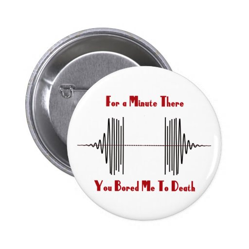 For A Minute There, You Bored Me To Death Pinback Button