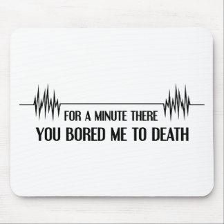 For a Minute You Bored Me To Death Mouse Pad