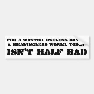 For a wasted, useless day in a meaningless world bumper sticker