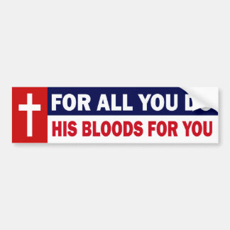 FOR ALL YOU DO - HIS BLOODS FOR YOU BUMPER STICKER