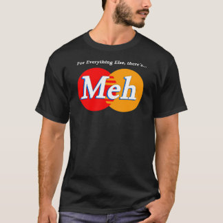 For Everything Else... Theres Meh! T-Shirt