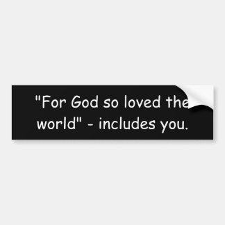 """""""For God so loved the world"""" - includes you. Bumper Sticker"""