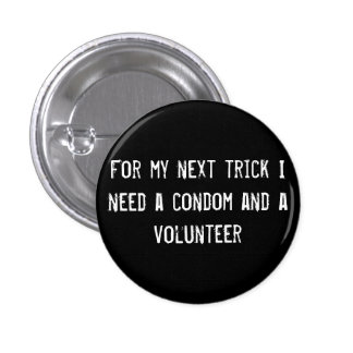 For my next trick I need a condom and a volunteer Pinback Button