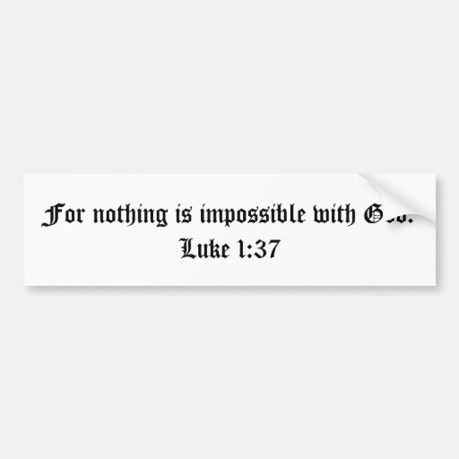 For nothing is impossible with God.  Luke 1:37 Car Bumper Sticker