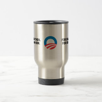 FOR OBAMA THEN. FOR OBAMA NOW. 15 OZ STAINLESS STEEL TRAVEL MUG