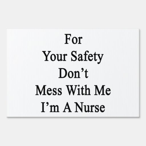 For Your Safety Don't Mess With Me I'm A Nurse Sign
