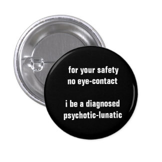 FOR YOUR SAFETY NO EYE CONTACT I BE PSYCHOTIC- PINBACK BUTTON