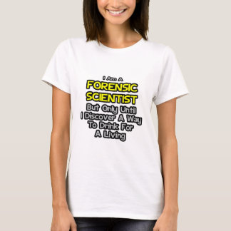 Forensic Scientist .. Drink for a Living T-Shirt