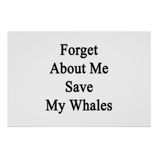 Forget About Me Save My Whales Posters