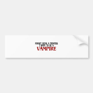 Forget Being A Princess I Want To Be A Vampire Bumper Sticker