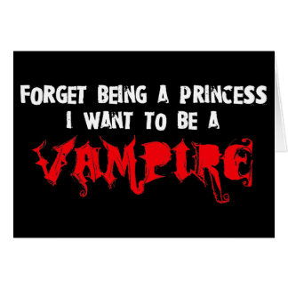 Forget Being a Princess, I Want to Be A Vampire Card