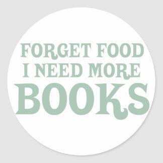 Forget Food, I Need More Books Round Stickers