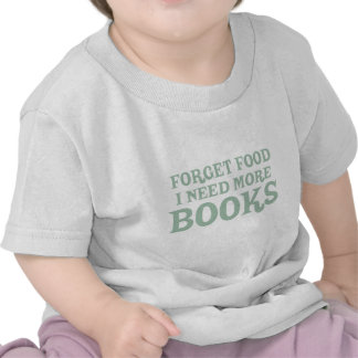 Forget Food, I Need More Books T Shirt