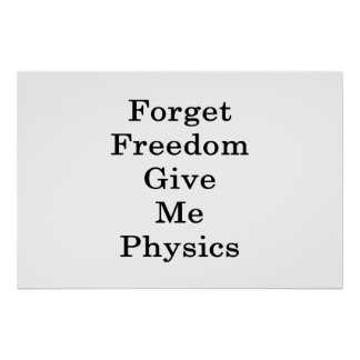 Forget Freedom Give Me Physics Poster