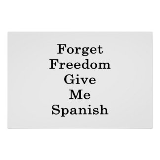Forget Freedom Give Me Spanish Poster