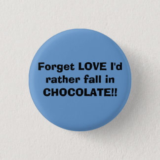 Forget LOVE I'd rather fall in CHOCOLATE!! Pinback Button
