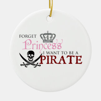 """""""Forget Princess, I Want to be a Pirate"""" Ceramic Ornament"""