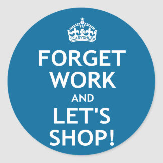 Forget Work and Let's Shop Classic Round Sticker