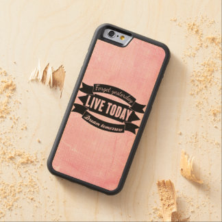 Forget yesterday,live today,dream tomorrow carved maple iPhone 6 bumper case