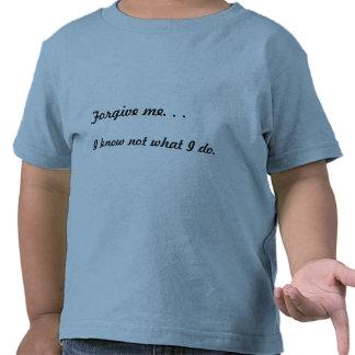 Forgive me. . . , I know not what I do. Shirts