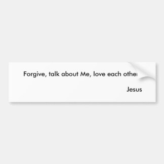 Forgive, talk about Me, love each other.       ... Bumper Sticker