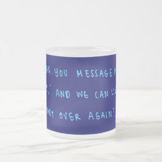 FORGIVENESS CUTE QUOTES CAN YOU MESSAGE ME AND WE FROSTED GLASS COFFEE MUG