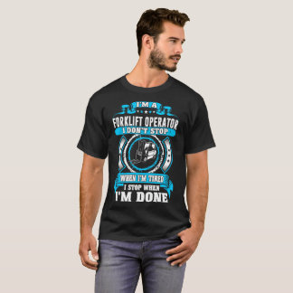 Forklift Operator Dont Tired Stop When Done Tshirt