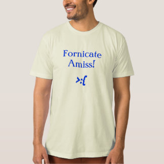 Fornicate Amiss! T-Shirt