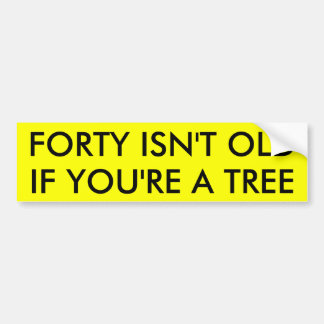 FORTY ISN'T OLD IF YOU'RE A TREE CAR BUMPER STICKER
