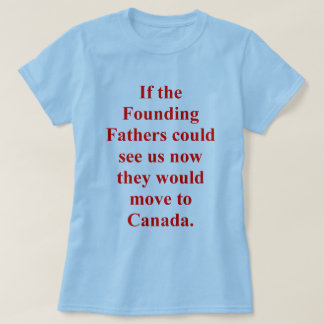 Founding Fathers Would Move to Canada T-Shirt