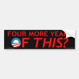 Four more years of THIS? Bumper Sticker