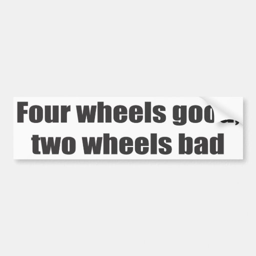 Four wheels good, two wheels bad bumper stickers
