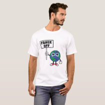 FRACK OFF Stop Fracking T shirt