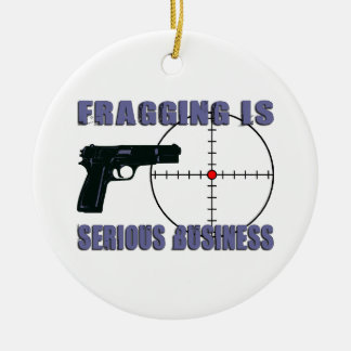 Fragging Is Serious Business Ceramic Ornament