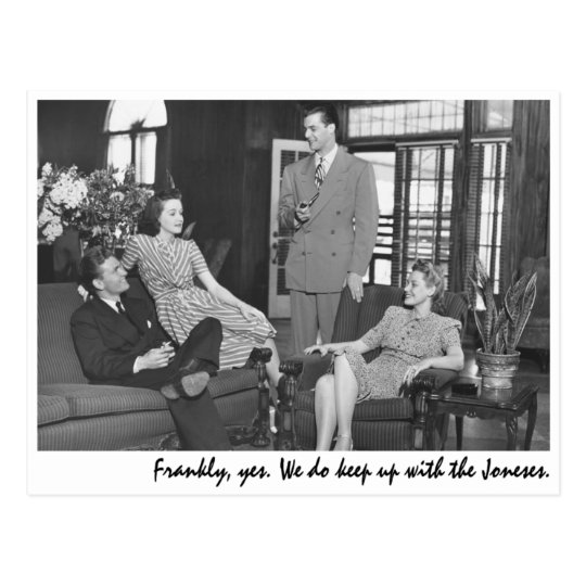 """""""Frankly, yes. We do keep up with the Joneses."""" Postcard"""