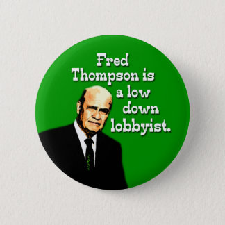 Fred Thompson is a Low Down Lobbyist Button