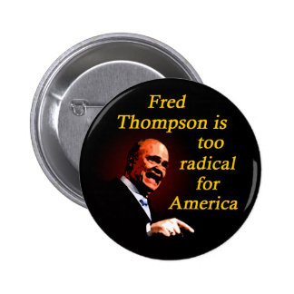Fred Thompson is Too Radical for America Pin