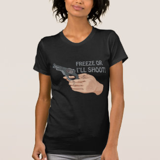 Freeze Or Ill Shoot T-shirt