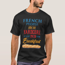 French People Are So Hardcore We Eat Pain For Brea T-Shirt
