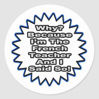 French Teacher...Because I Said So Round Sticker