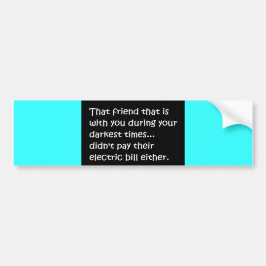 FRIEND DARKEST TIMES NOT PAY ELECTRIC BILL EITHER BUMPER STICKER