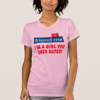friend me I'm a girl you once dated! T-Shirt