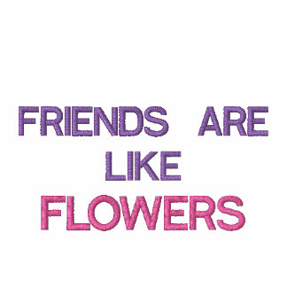 FRIENDS ARE LIKE FLOWERS THAT NEVER FADE AWAY