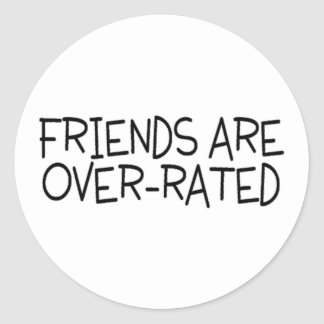 Friends Are Over Rated Classic Round Sticker