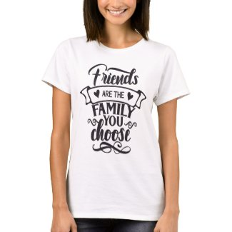 friends are the family you choose T-Shirt