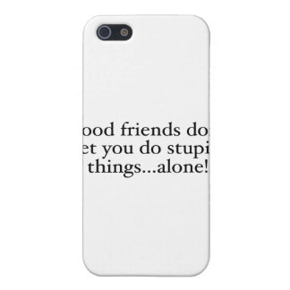 Friends Don t Let you stupid things alone Cases For iPhone 5