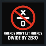 "Friends Don&#39;t Divide by Zero Photo Print<br><div class=""desc"">Friends don&#39;t let friends divide by zero.  Disrupting the fabric of spacetime and imploding the universe is just bad business for everyone.  Pretty irresponsible.  Great gift or tshirt for the scientifically and mathematically conscious.</div>"