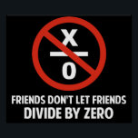 "Friends Don&#39;t Divide by Zero Poster<br><div class=""desc"">Friends don&#39;t let friends divide by zero.  Disrupting the fabric of spacetime and imploding the universe is just bad business for everyone.  Pretty irresponsible.  Great gift or tshirt for the scientifically and mathematically conscious.</div>"