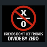 """Friends Don&#39;t Divide by Zero Poster<br><div class=""""desc"""">Friends don&#39;t let friends divide by zero.  Disrupting the fabric of spacetime and imploding the universe is just bad business for everyone.  Pretty irresponsible.  Great gift or tshirt for the scientifically and mathematically conscious.</div>"""