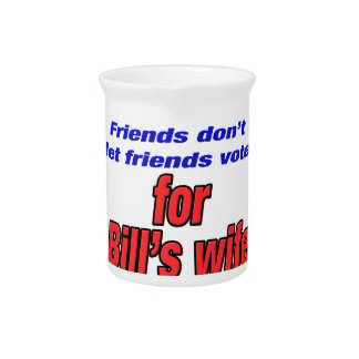 Friends don't let friends Bill's wife Pitcher